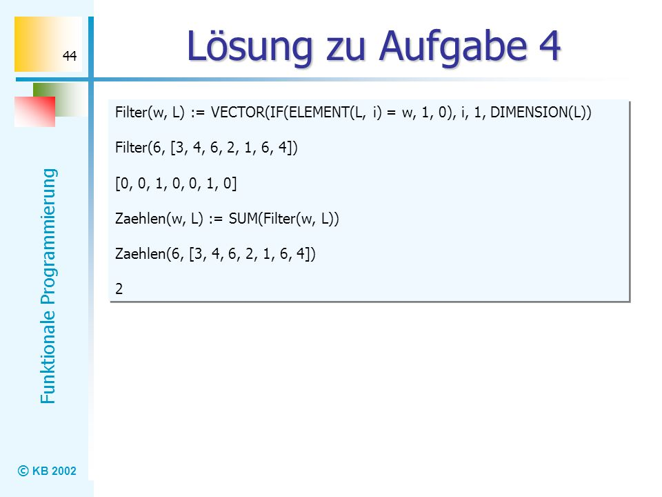 Lösung zu Aufgabe 4 Filter(w, L) := VECTOR(IF(ELEMENT(L, i) = w, 1, 0), i, 1, DIMENSION(L)) Filter(6, [3, 4, 6, 2, 1, 6, 4])
